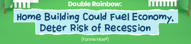 Double Rainbow: Home Building Could Fuel Economy, Deter Risk of Recession