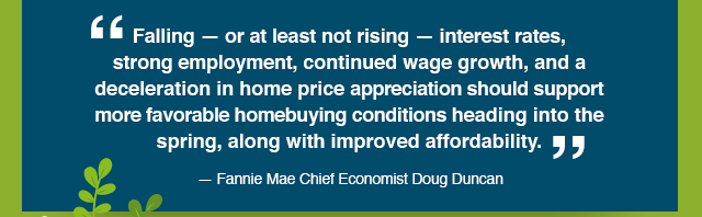 Falling — or at least not rising — interest rates, strong employment, continued wage growth, and a deceleration in home price appreciation should support more favorable homebuying conditions heading into the spring, along with improved affordability. — Fannie Mae Chief Economist Doug Duncan