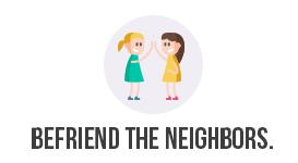 Befriend the neighbors.